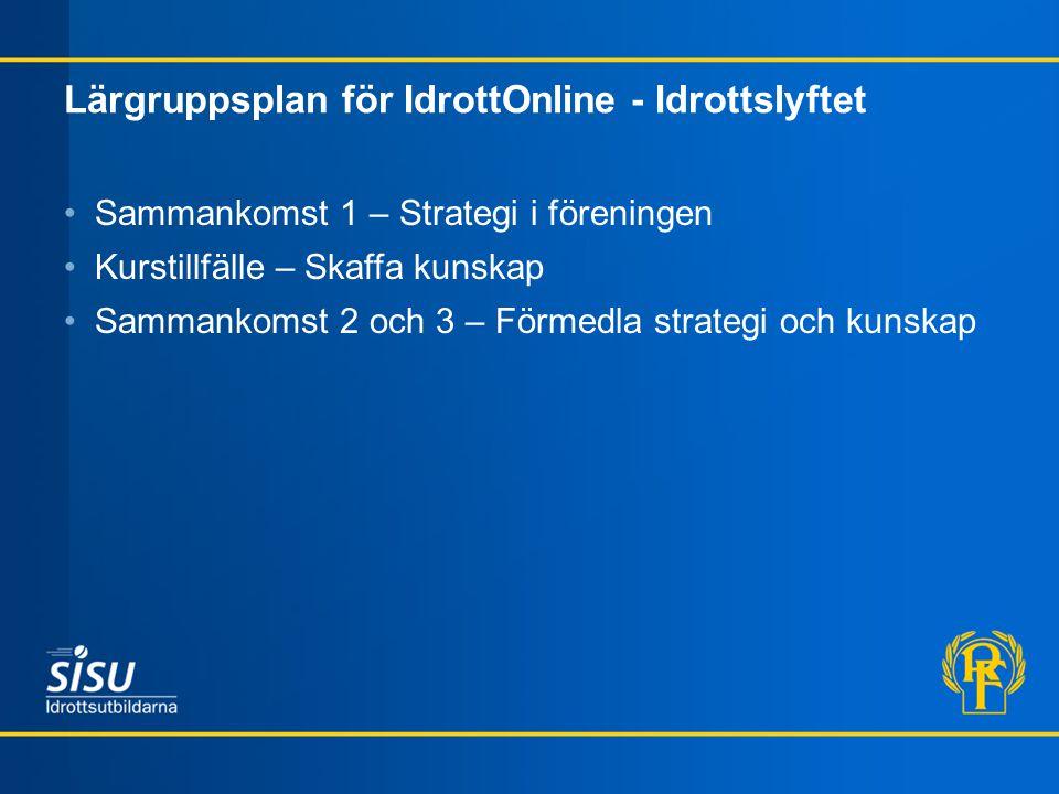 Lärgruppsplan för IdrottOnline - Idrottslyftet Sammankomst 1 – Strategi i föreningen Kurstillfälle – Skaffa kunskap Sammankomst 2 och 3 – Förmedla str