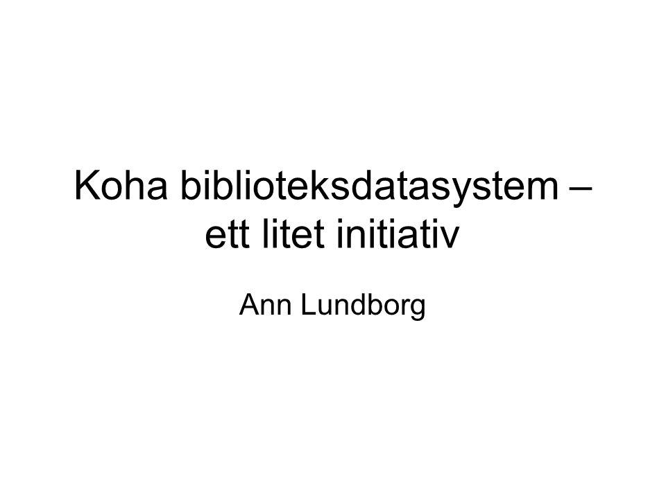 Koha biblioteksdatasystem – ett litet initiativ Ann Lundborg