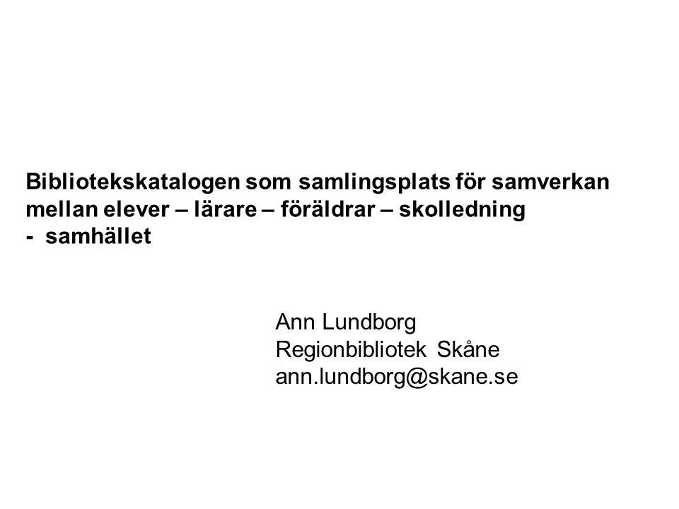 Bibliotekskatalogen som samlingsplats för samverkan mellan elever – lärare – föräldrar – skolledning - samhället Ann Lundborg Regionbibliotek Skåne ann.lundborg@skane.se