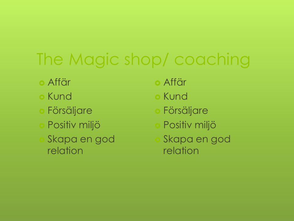 The Magic shop/ coaching  Affär  Kund  Försäljare  Positiv miljö  Skapa en god relation  Affär  Kund  Försäljare  Positiv miljö  Skapa en god relation