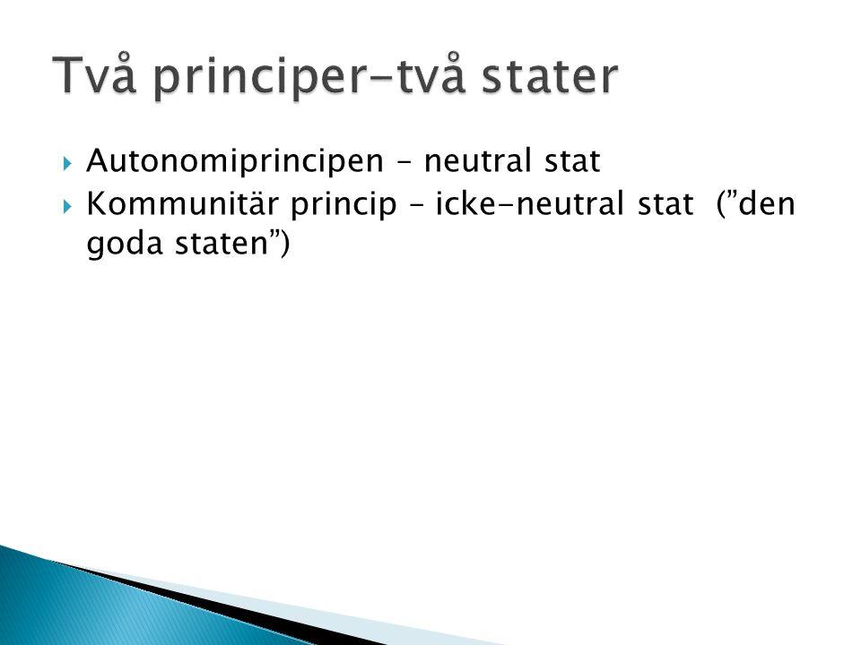  Autonomiprincipen – neutral stat  Kommunitär princip – icke-neutral stat ( den goda staten )