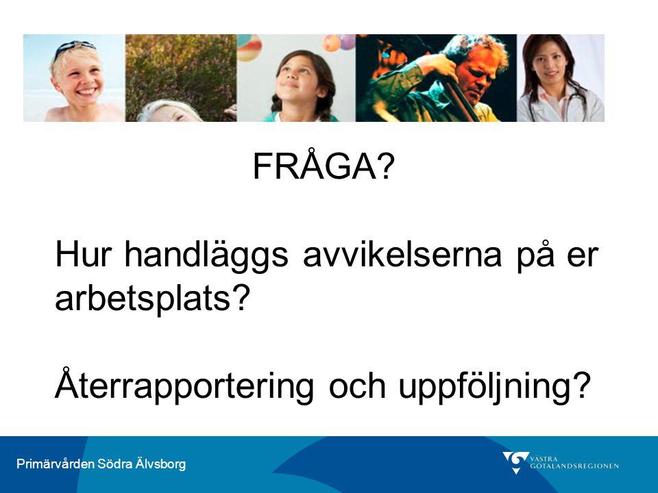 Primärvården Södra Älvsborg FRÅGA? Hur handläggs avvikelserna på er arbetsplats? Återrapportering och uppföljning?