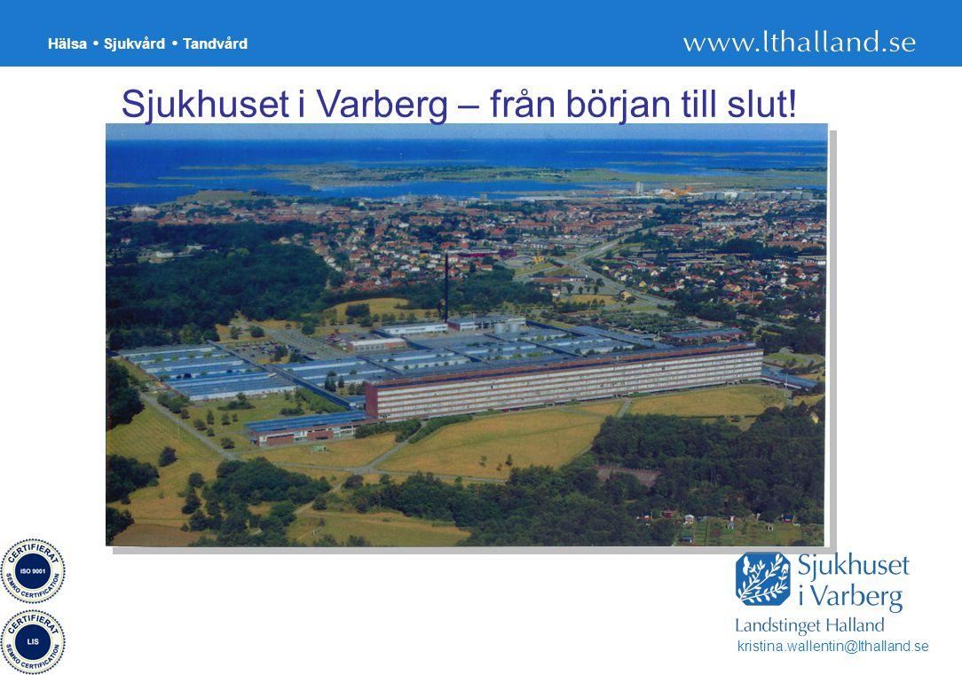 Hälsa Sjukvård Tandvård 8 Sjukhuset i Varberg – från början till slut! kristina.wallentin@lthalland.se