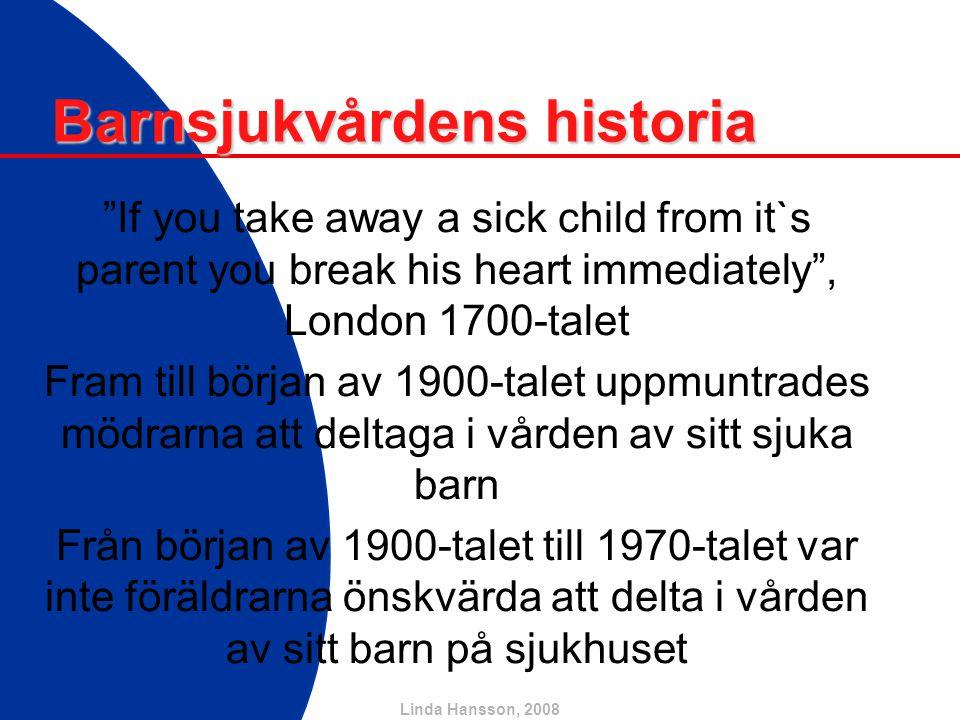 Linda Hansson, 2008 Förändringar till det bättre… Alltsedan senare delen av 70-talet är det rutin i Sverige att föräldrar är med sina barn och på olika sätt deltar i vården på sjukhuset