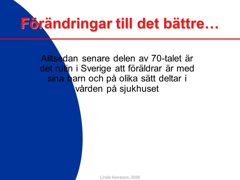 Linda Hansson, 2008 Förändringar till det bättre… Alltsedan senare delen av 70-talet är det rutin i Sverige att föräldrar är med sina barn och på olik