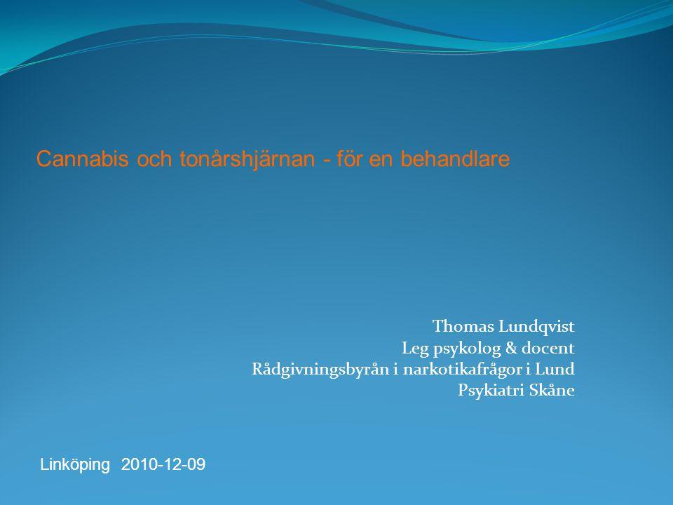 Thomas Lundqvist Leg psykolog & docent Rådgivningsbyrån i narkotikafrågor i Lund Psykiatri Skåne Cannabis och tonårshjärnan - för en behandlare Linköping 2010-12-09