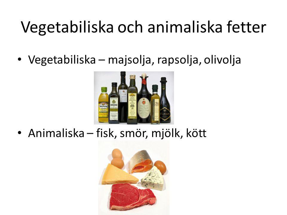 Vegetabiliska och animaliska fetter Vegetabiliska – majsolja, rapsolja, olivolja Animaliska – fisk, smör, mjölk, kött