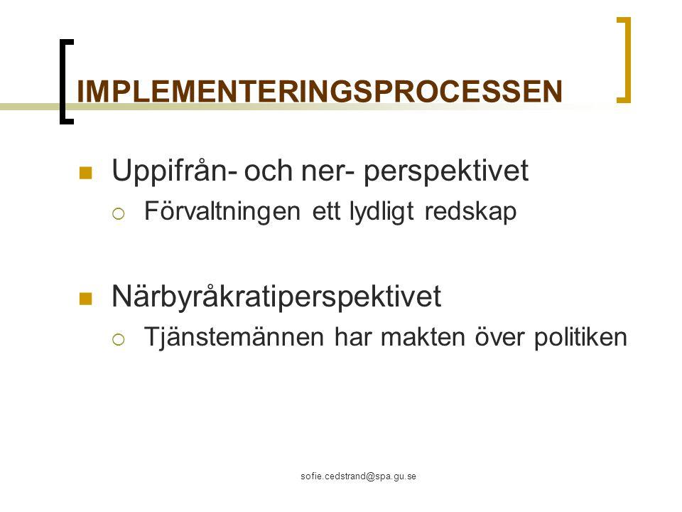 sofie.cedstrand@spa.gu.se IMPLEMENTERINGSPROCESSEN Uppifrån- och ner- perspektivet  Förvaltningen ett lydligt redskap Närbyråkratiperspektivet  Tjänstemännen har makten över politiken