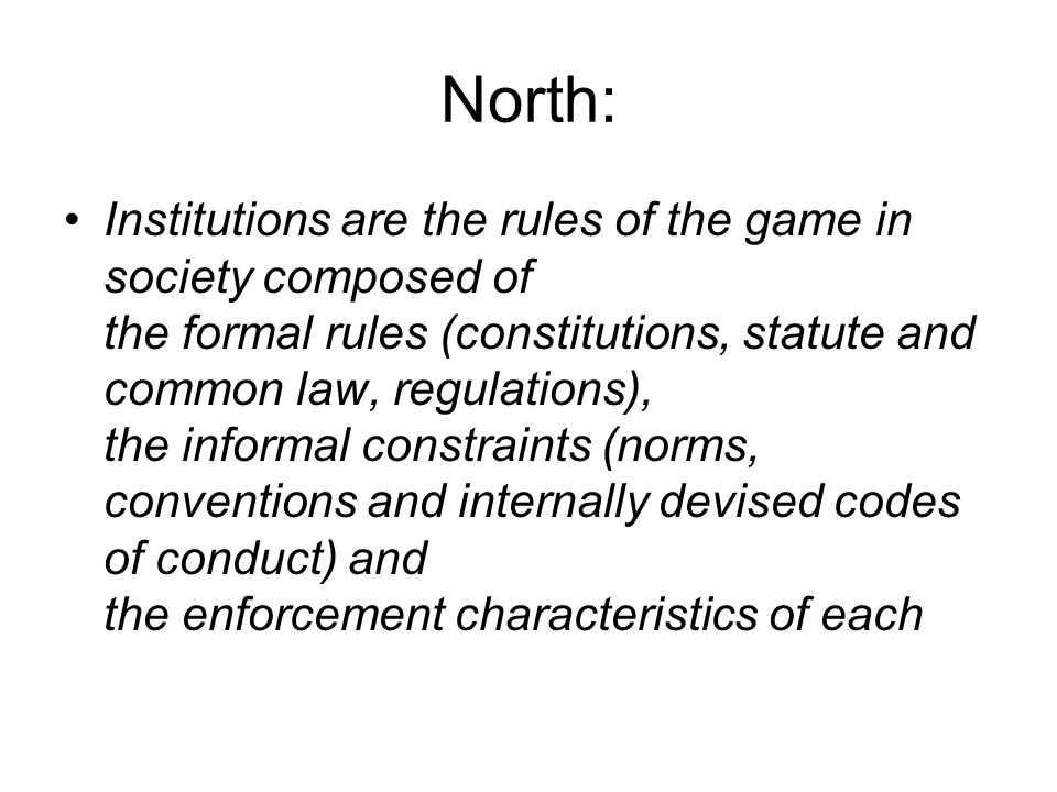 North: Institutions are the rules of the game in society composed of the formal rules (constitutions, statute and common law, regulations), the inform