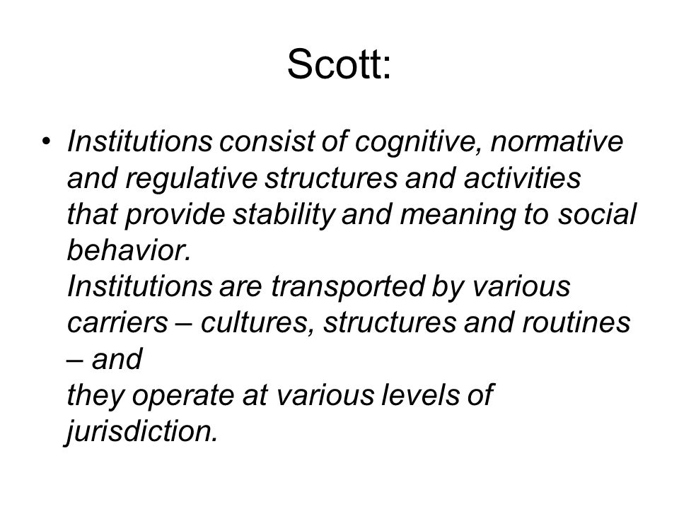 Scott: Institutions consist of cognitive, normative and regulative structures and activities that provide stability and meaning to social behavior. In