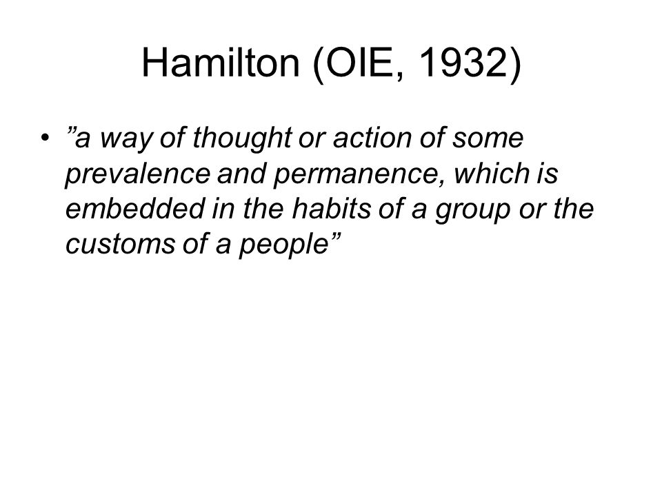 Hamilton (OIE, 1932) a way of thought or action of some prevalence and permanence, which is embedded in the habits of a group or the customs of a people