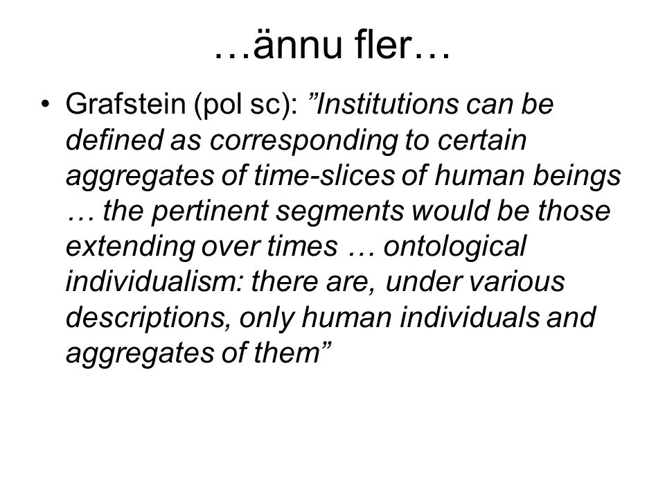 …ännu fler… Grafstein (pol sc): Institutions can be defined as corresponding to certain aggregates of time-slices of human beings … the pertinent segments would be those extending over times … ontological individualism: there are, under various descriptions, only human individuals and aggregates of them