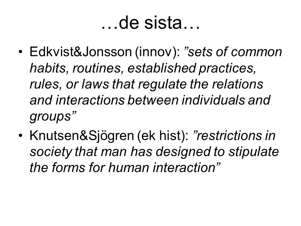 "…de sista… Edkvist&Jonsson (innov): ""sets of common habits, routines, established practices, rules, or laws that regulate the relations and interactio"