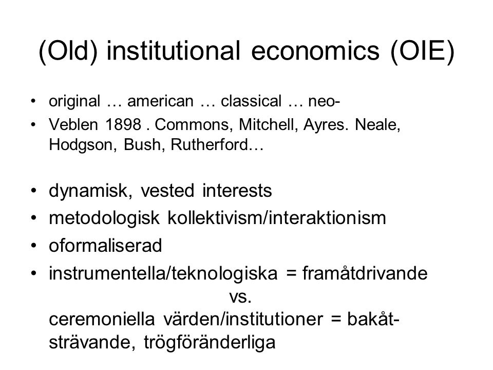 (Old) institutional economics (OIE) original … american … classical … neo- Veblen 1898. Commons, Mitchell, Ayres. Neale, Hodgson, Bush, Rutherford… dy