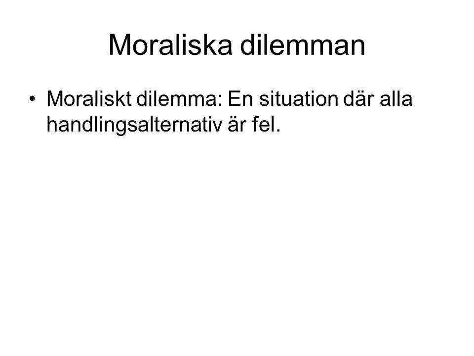 Moraliska dilemman Moraliskt dilemma: En situation där alla handlingsalternativ är fel.