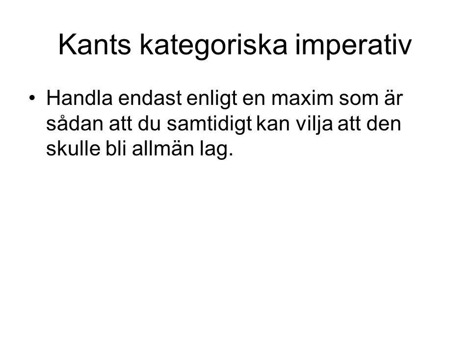 Kants kategoriska imperativ Handla endast enligt en maxim som är sådan att du samtidigt kan vilja att den skulle bli allmän lag.