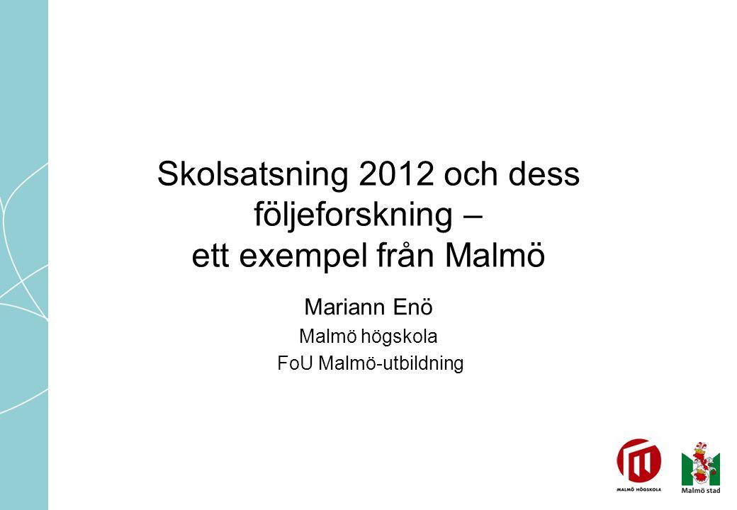 Skolsatsning 2012 och dess följeforskning – ett exempel från Malmö Mariann Enö Malmö högskola FoU Malmö-utbildning