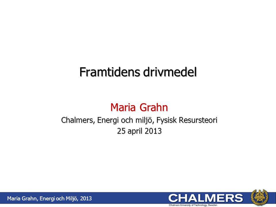 Framtidens drivmedel Maria Grahn Chalmers, Energi och miljö, Fysisk Resursteori 25 april 2013 Maria Grahn, Energi och Miljö, 2013
