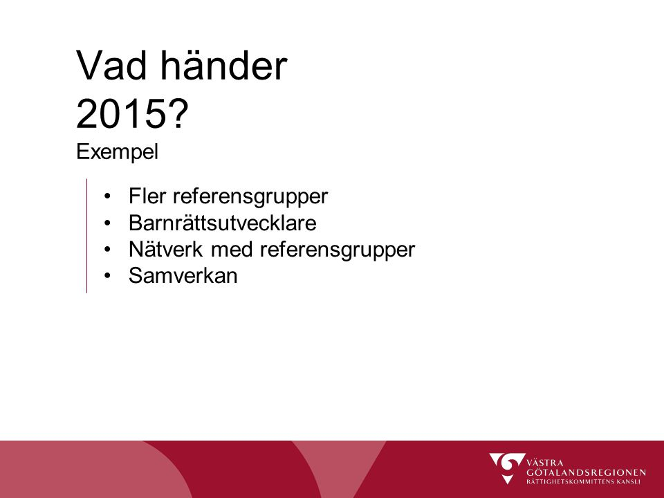 Fler referensgrupper Barnrättsutvecklare Nätverk med referensgrupper Samverkan Vad händer 2015? Exempel