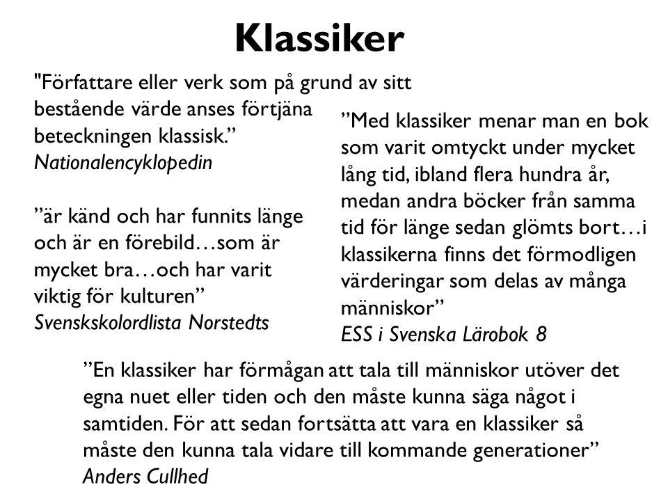 Författare eller verk som på grund av sitt bestående värde anses förtjäna beteckningen klassisk. Nationalencyklopedin Med klassiker menar man en bok som varit omtyckt under mycket lång tid, ibland flera hundra år, medan andra böcker från samma tid för länge sedan glömts bort…i klassikerna finns det förmodligen värderingar som delas av många människor ESS i Svenska Lärobok 8 är känd och har funnits länge och är en förebild…som är mycket bra…och har varit viktig för kulturen Svenskskolordlista Norstedts En klassiker har förmågan att tala till människor utöver det egna nuet eller tiden och den måste kunna säga något i samtiden.