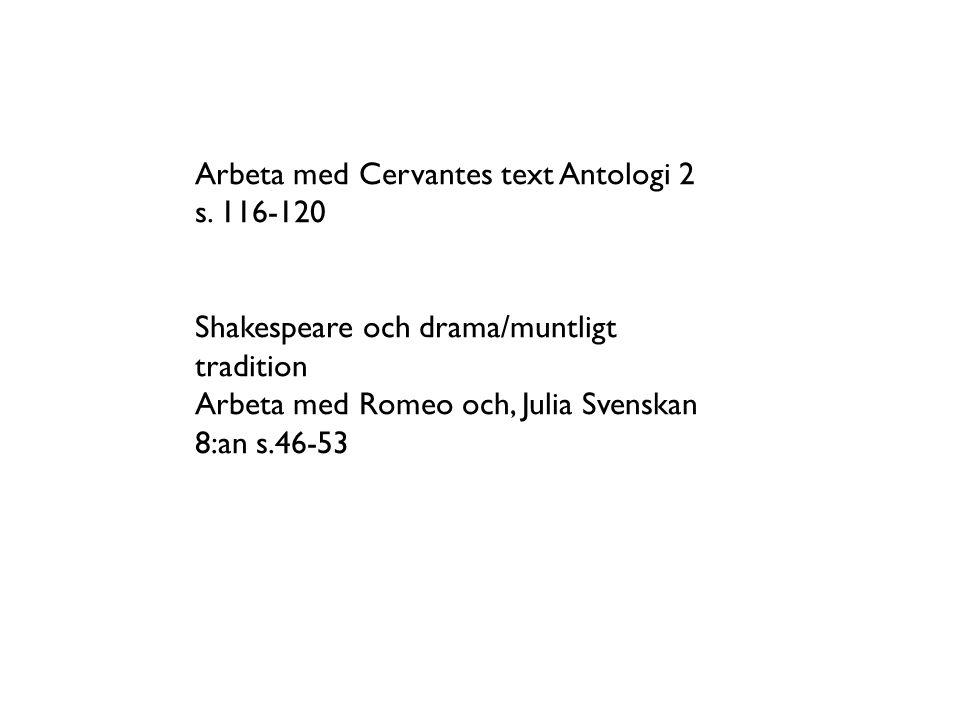 Arbeta med Cervantes text Antologi 2 s. 116-120 Shakespeare och drama/muntligt tradition Arbeta med Romeo och, Julia Svenskan 8:an s.46-53