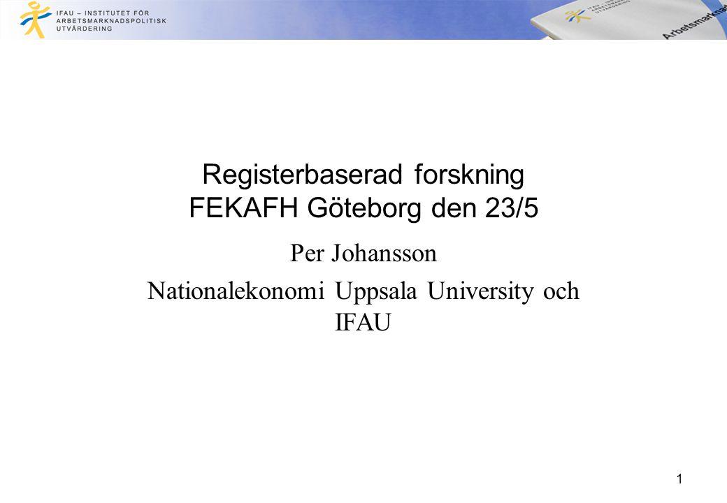 Registerbaserad forskning FEKAFH Göteborg den 23/5 Per Johansson Nationalekonomi Uppsala University och IFAU 1