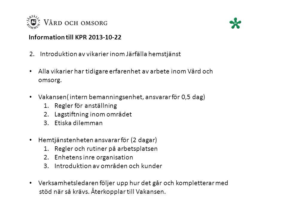 Information till KPR 2013-10-22 2.Introduktion av vikarier inom Järfälla hemstjänst Alla vikarier har tidigare erfarenhet av arbete inom Vård och omsorg.