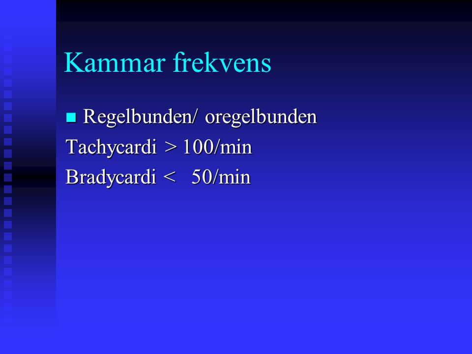 Kammar frekvens Regelbunden/ oregelbunden Regelbunden/ oregelbunden Tachycardi > 100/min Bradycardi < 50/min