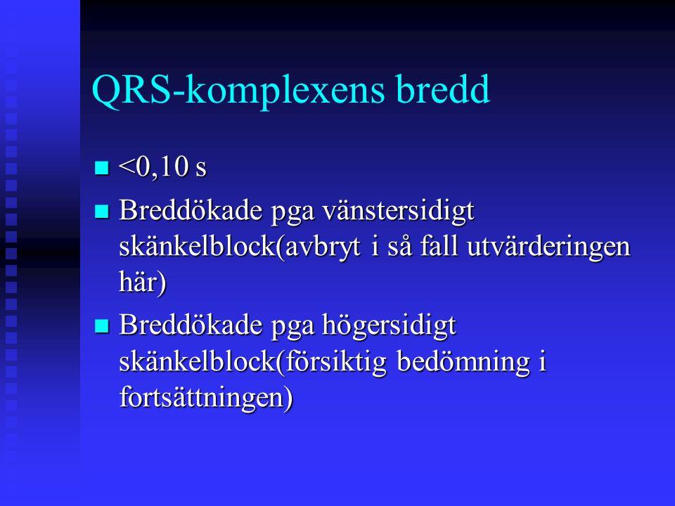 QRS-komplexens bredd <0,10 s <0,10 s Breddökade pga vänstersidigt skänkelblock(avbryt i så fall utvärderingen här) Breddökade pga vänstersidigt skänke