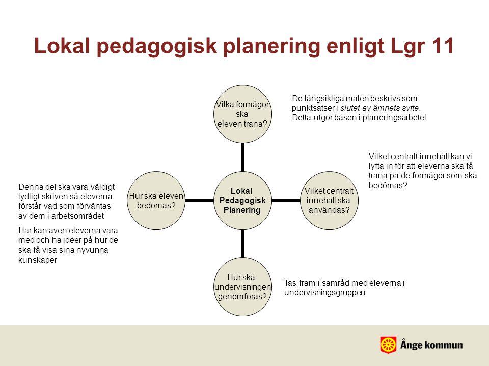 Lokal Pedagogisk Planering Vilka förmågor ska eleven träna? Vilket centralt innehåll ska användas? Hur ska undervisningen genomföras? Hur ska eleven b