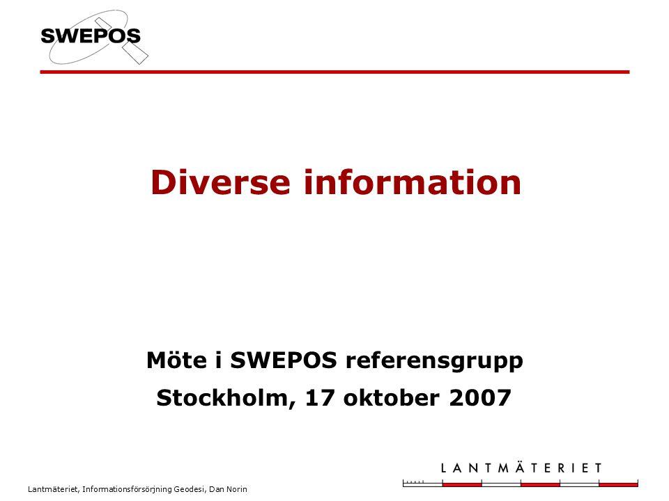 Lantmäteriet, Informationsförsörjning Geodesi, Dan Norin Diverse information Möte i SWEPOS referensgrupp Stockholm, 17 oktober 2007