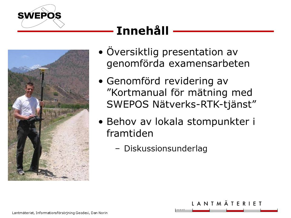 Lantmäteriet, Informationsförsörjning Geodesi, Dan Norin Ungefärliga avvikelser från känd position i SWEREF 99 –Plan 68 %: 15 mm –Plan 95 %: 30 mm –Höjd 68 %: 20-25 mm –Höjd 95 %: 45 mm Testmätningar med nätverks-RTK Presenterat vid SWEPOS-seminariet 18 oktober 2005