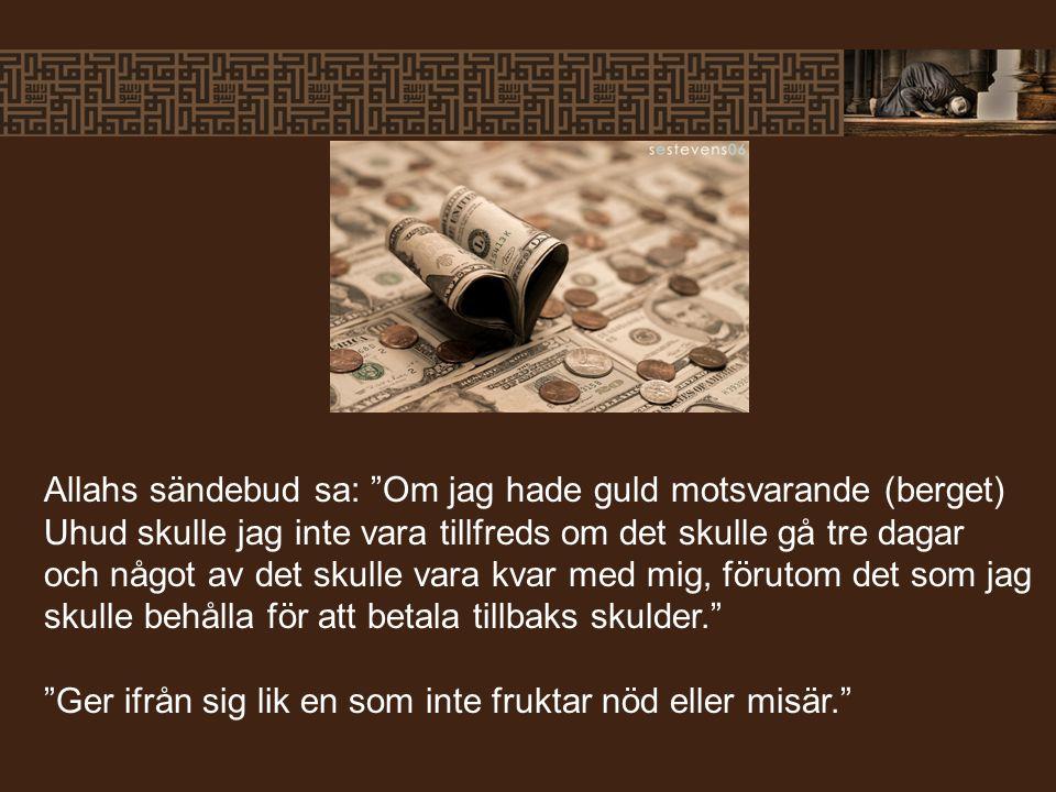 Allahs sändebud sa: Om jag hade guld motsvarande (berget) Uhud skulle jag inte vara tillfreds om det skulle gå tre dagar och något av det skulle vara kvar med mig, förutom det som jag skulle behålla för att betala tillbaks skulder. Ger ifrån sig lik en som inte fruktar nöd eller misär.