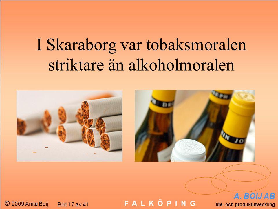 A. BOIJ AB Idé- och produktutveckling © 2009 Anita Boij Bild 17 av 41 F A L K Ö P I N G I Skaraborg var tobaksmoralen striktare än alkoholmoralen