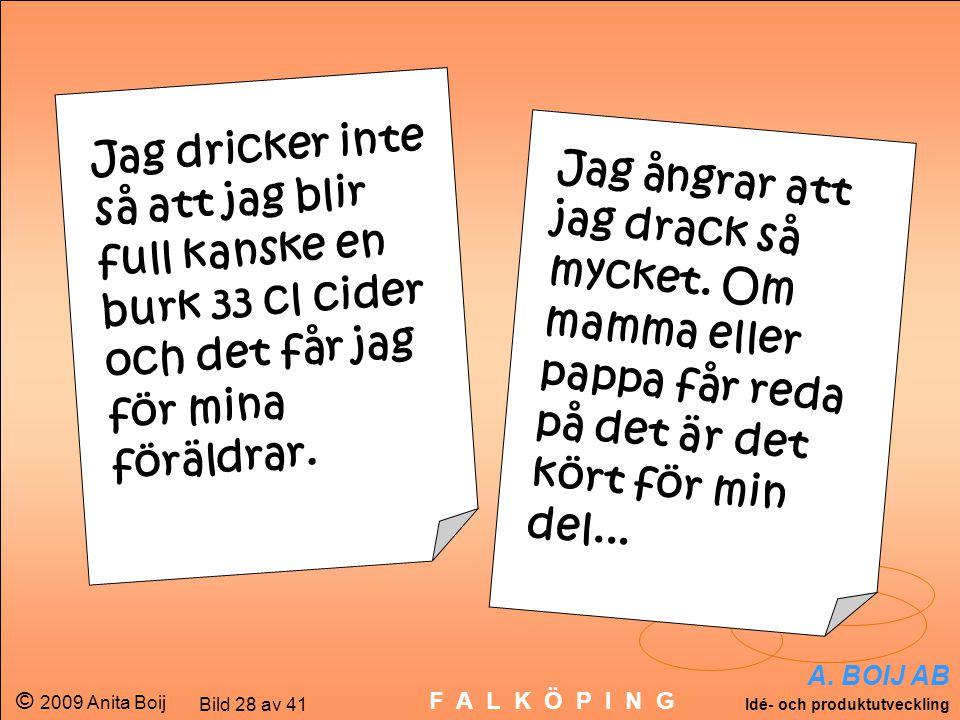A. BOIJ AB Idé- och produktutveckling © 2009 Anita Boij Bild 28 av 41 F A L K Ö P I N G Jag ångrar att jag drack så mycket. Om mamma eller pappa får r