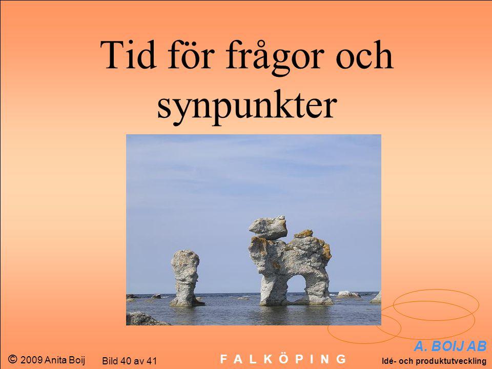 A. BOIJ AB Idé- och produktutveckling © 2009 Anita Boij Bild 40 av 41 F A L K Ö P I N G Tid för frågor och synpunkter
