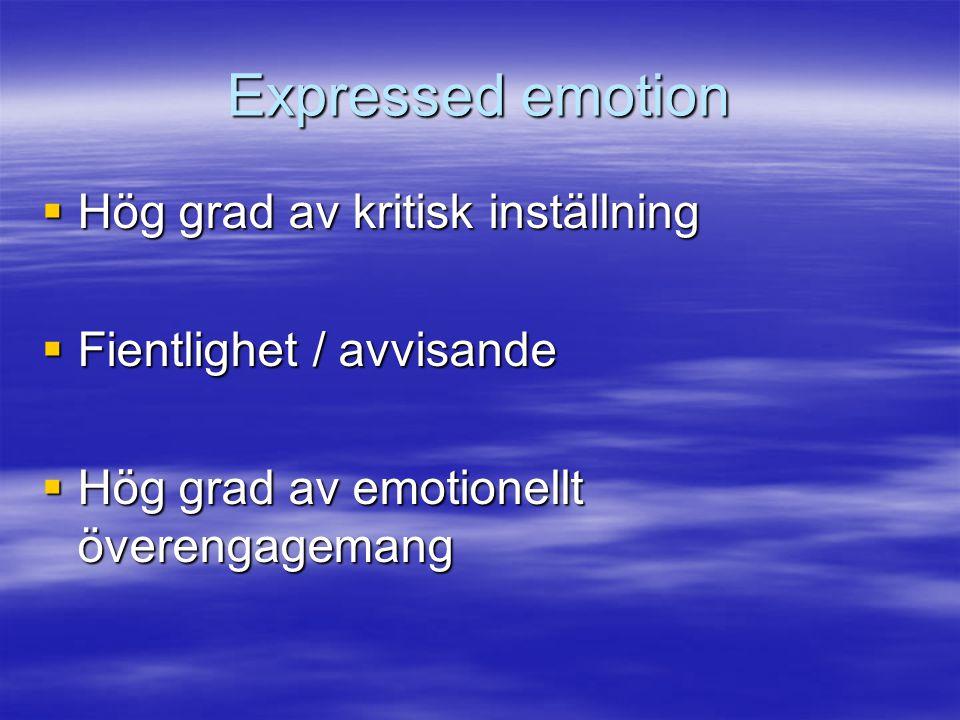 Expressed emotion  Hög grad av kritisk inställning  Fientlighet / avvisande  Hög grad av emotionellt överengagemang