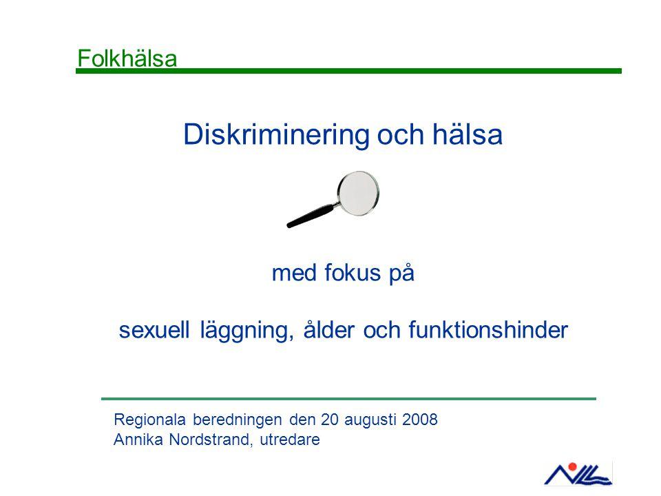 Diskriminering och hälsa med fokus på sexuell läggning, ålder och funktionshinder Regionala beredningen den 20 augusti 2008 Annika Nordstrand, utredar