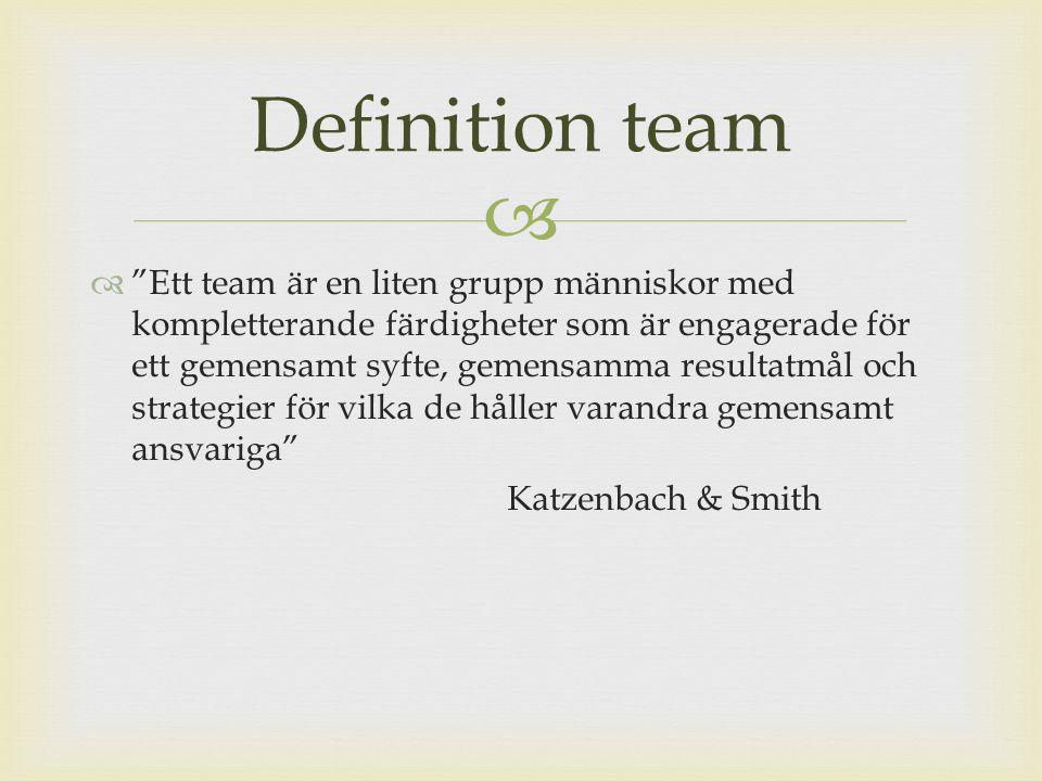   Ett team är en liten grupp människor med kompletterande färdigheter som är engagerade för ett gemensamt syfte, gemensamma resultatmål och strategier för vilka de håller varandra gemensamt ansvariga Katzenbach & Smith Definition team