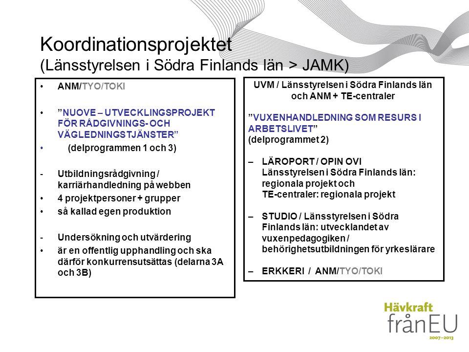 Koordinationsprojektet (Länsstyrelsen i Södra Finlands län > JAMK) ANM/TYO/TOKI NUOVE – UTVECKLINGSPROJEKT FÖR RÅDGIVNINGS- OCH VÄGLEDNINGSTJÄNSTER (delprogrammen 1 och 3) -Utbildningsrådgivning / karriärhandledning på webben 4 projektpersoner + grupper så kallad egen produktion -Undersökning och utvärdering är en offentlig upphandling och ska därför konkurrensutsättas (delarna 3A och 3B) UVM / Länsstyrelsen i Södra Finlands län och ANM + TE-centraler VUXENHANDLEDNING SOM RESURS I ARBETSLIVET (delprogrammet 2) –LÄROPORT / OPIN OVI Länsstyrelsen i Södra Finlands län: regionala projekt och TE-centraler: regionala projekt –STUDIO / Länsstyrelsen i Södra Finlands län: utvecklandet av vuxenpedagogiken / behörighetsutbildningen för yrkeslärare –ERKKERI / ANM/TYO/TOKI