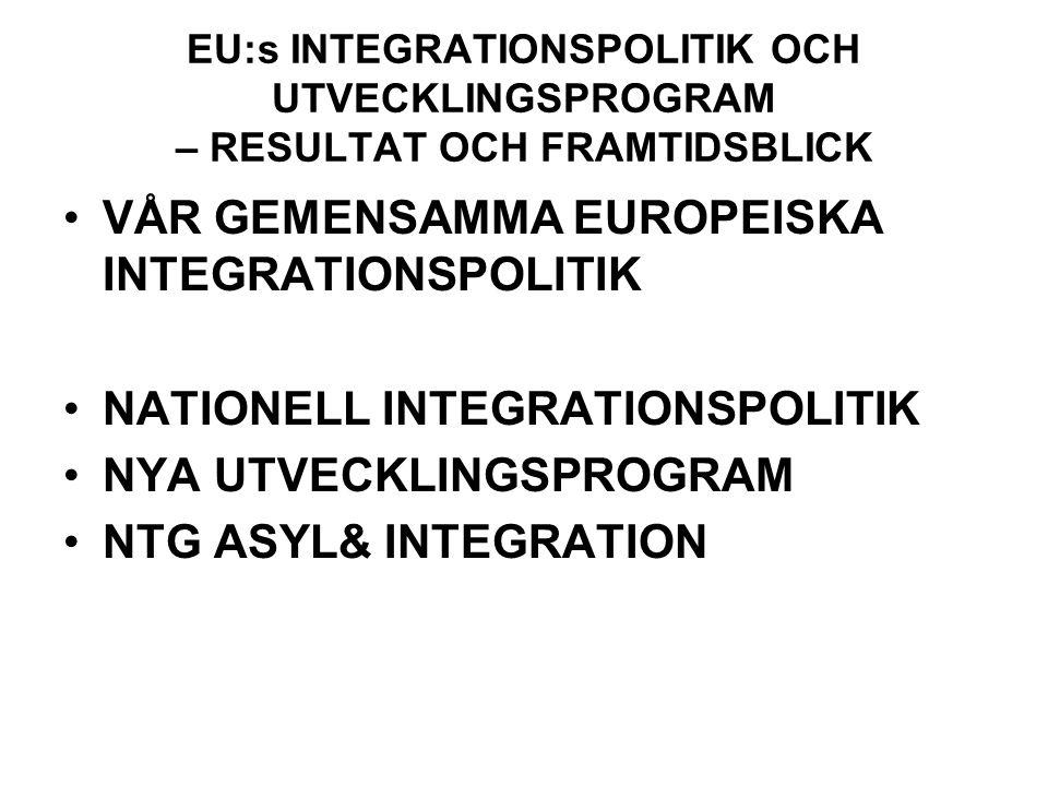 EU:s INTEGRATIONSPOLITIK OCH UTVECKLINGSPROGRAM – RESULTAT OCH FRAMTIDSBLICK VÅR GEMENSAMMA EUROPEISKA INTEGRATIONSPOLITIK NATIONELL INTEGRATIONSPOLITIK NYA UTVECKLINGSPROGRAM NTG ASYL& INTEGRATION