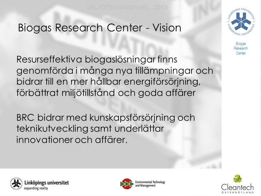 16 MILJÖTEKNIKMINGEL 2013 Biogas Research Center - Vision Resurseffektiva biogaslösningar finns genomförda i många nya tillämpningar och bidrar till en mer hållbar energiförsörjning, förbättrat miljötillstånd och goda affärer BRC bidrar med kunskapsförsörjning och teknikutveckling samt underlättar innovationer och affärer.