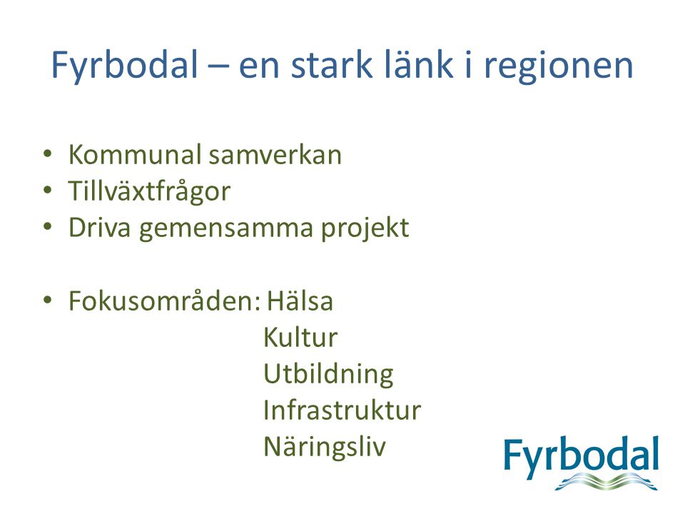 Fyrbodal – en stark länk i regionen Kommunal samverkan Tillväxtfrågor Driva gemensamma projekt Fokusområden: Hälsa Kultur Utbildning Infrastruktur När