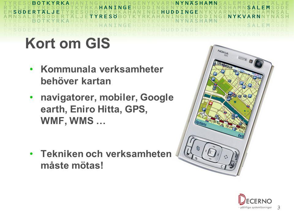 3 Kort om GIS Kommunala verksamheter behöver kartan navigatorer, mobiler, Google earth, Eniro Hitta, GPS, WMF, WMS … Tekniken och verksamheten måste m