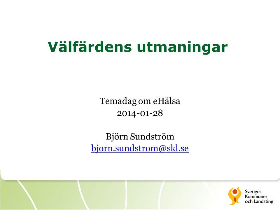 Välfärdens utmaningar Temadag om eHälsa 2014-01-28 Björn Sundström bjorn.sundstrom@skl.se bjorn.sundstrom@skl.se