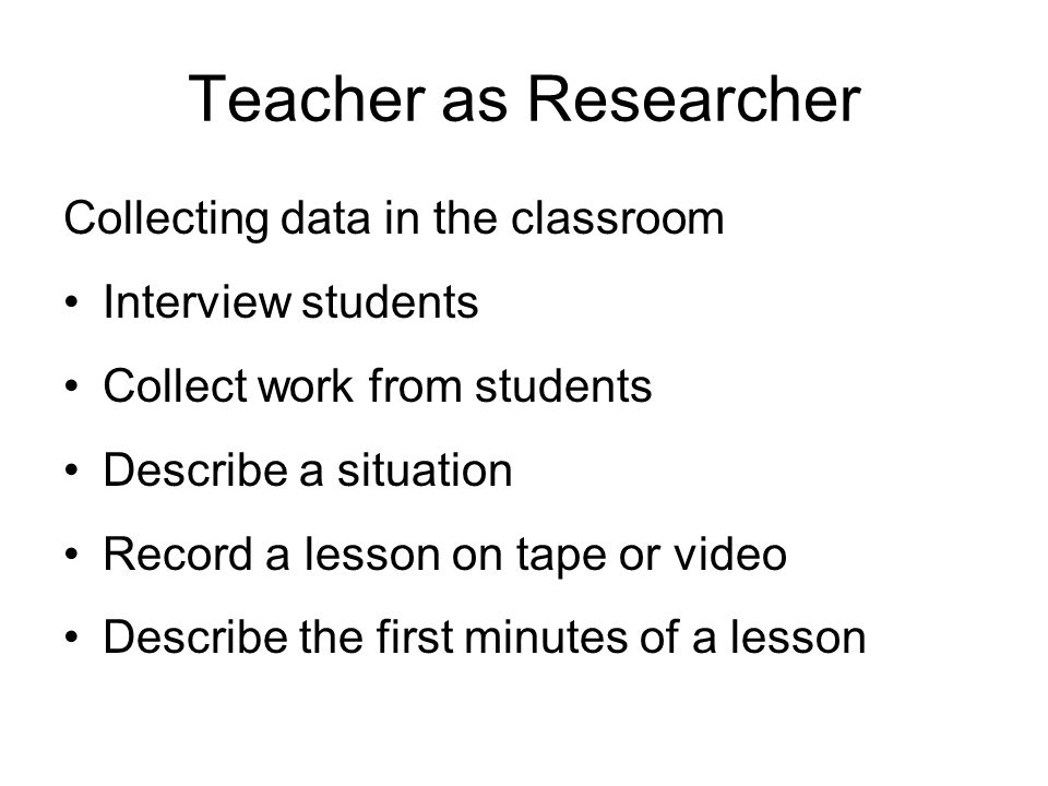 Teacher as Researcher Collecting data in the classroom Interview students Collect work from students Describe a situation Record a lesson on tape or video Describe the first minutes of a lesson