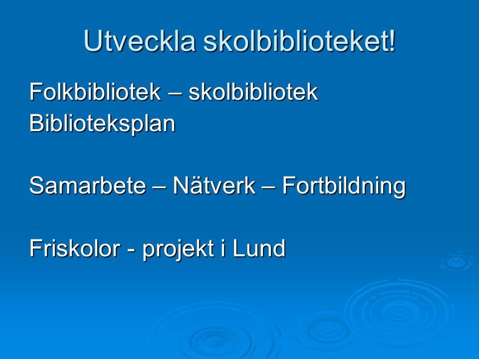 Utveckla skolbiblioteket! Folkbibliotek – skolbibliotek Biblioteksplan Samarbete – Nätverk – Fortbildning Friskolor - projekt i Lund