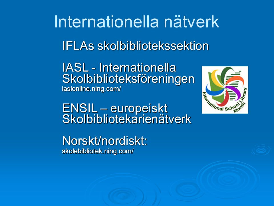 Internationella nätverk IFLAs skolbibliotekssektion IASL - Internationella Skolbiblioteksföreningeniaslonline.ning.com/ ENSIL – europeiskt SkolbibliotekarienätverkNorskt/nordiskt:skolebibliotek.ning.com/