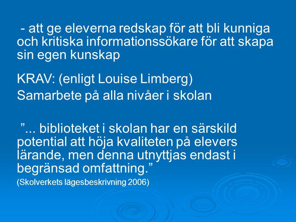 - att ge eleverna redskap för att bli kunniga och kritiska informationssökare för att skapa sin egen kunskap KRAV: (enligt Louise Limberg) Samarbete på alla nivåer i skolan ...