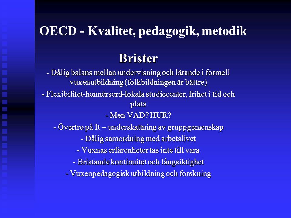 OECD - Kvalitet, pedagogik, metodik Brister - Dålig balans mellan undervisning och lärande i formell vuxenutbildning (folkbildningen är bättre) - Flexibilitet-honnörsord-lokala studiecenter, frihet i tid och plats - Men VAD.